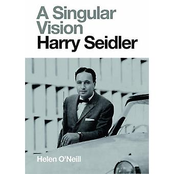 A Singular Vision - Harry Seidler by Helen O'Neill - 9780732296742 Book