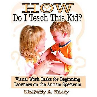How Do I Teach This Kid? - Visual Work Tasks for Beginning Learners on