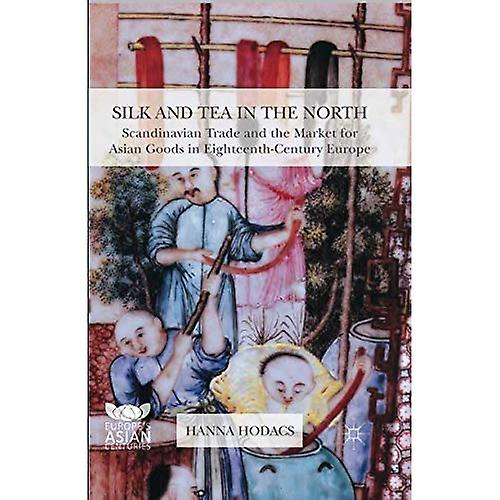 Silk and Tea in the North  Scandinavian Trade and the Market for Asian Goods in Eighteenth-Century Europe - Europe&s Asian Centuries (Paperback)