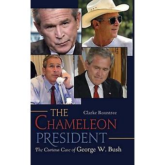 The Chameleon President The Curious Case of George W. Bush by Rountree & Clarke
