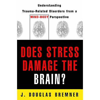 Does Stress Damage the Brain Understanding TraumaRelated Disorders from a MindBody Perspective by Bremner & J. Douglas
