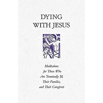 Dying with Jesus Meditations for Those Who Are Terminally Ill Their Families and Their Caregivers by Hibbard & Angela M.