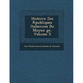 Histoire Des R Publiques Italiennes Du Moyen GE volum 5 av Jean Charles L. Onard Simonde De Sismon
