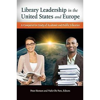 Library Leadership in the United States and Europe A Comparative Study of Academic and Public Libraries by Hernon & Peter