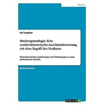 Mediengenealogie. Eine medientheoretische Auseinandersetzung mit dem Begriff des Mediums by Taspinar & Isa