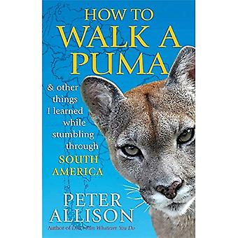 How to Walk a Puma...& other things I learned while stumbing around South America: And Other Things I Learned While Stumbling Through South America