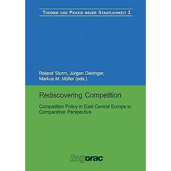 Rediscovering Competition  Competition Policy in East Central Europe in Comparative Perspective by Sturm & Roland