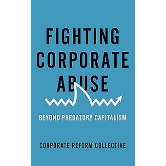 Fighting Corporate Abuse  Beyond Predatory Capitalism by Collective Corporate Reform