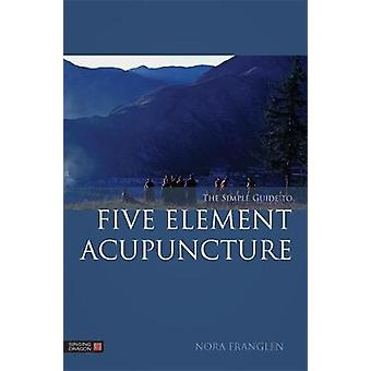 The Simple Guide to Five Element Acupuncture by Nora Franglen