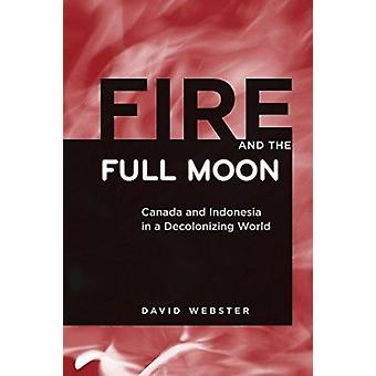 Fire and the Full Moon - Canada and Indonesia in a Decolonizing World