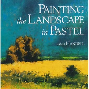Painting the Landscape in Pastel by Albert Handell - Anita Louise Wes