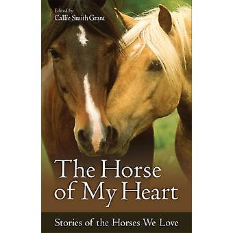 The Horse of My Heart - Stories of the Horses We Love by Callie Smith