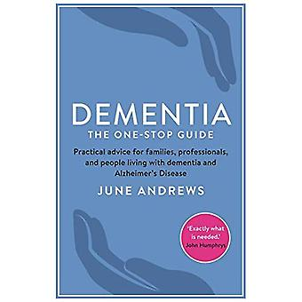 Dementia: The One-Stop Guide: Practical advice for families, professionals, and people living with dementia and...