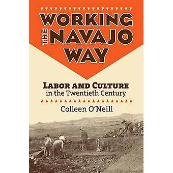 Working the Navajo Way Labor and Culture in the Twentieth Century by ONeill & Colleen