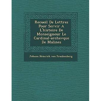 Recueil de Lettres Pour Servir A LHistoire de Monseigneur Le CardinalArchev Que de Malines by Johann Heinrich Von Frankenberg