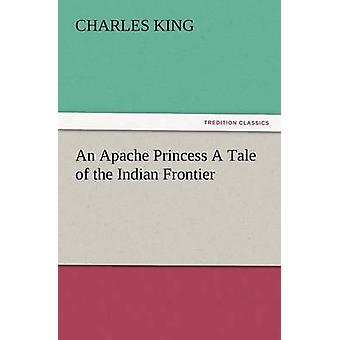 An Apache Princess a Tale of the Indian Frontier by King & Charles