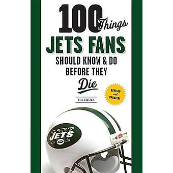 100 Things Jets Fans Should Know & Do Before They Die by Bill Chastai