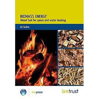 Biomass Energy - Wood-Based Fuels for Space and Water Heating by Ed. S
