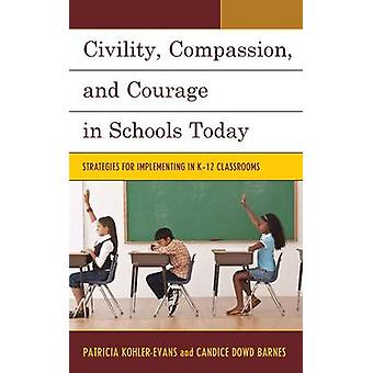 Civility Compassion and Courage in Schools Today Strategies for Implementing in K12 Classrooms by KohlerEvans & Patricia