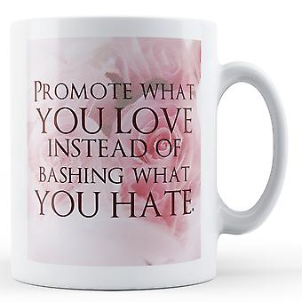 Promote What You Love Instead Of Bashing What You Hate - Printed Mug