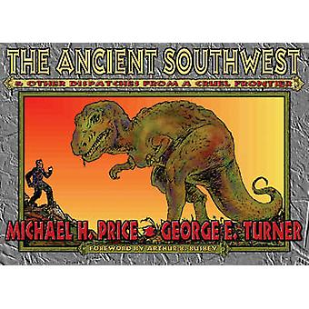 The Ancient Southwest and Other Dispatches from a Cruel Frontier by M