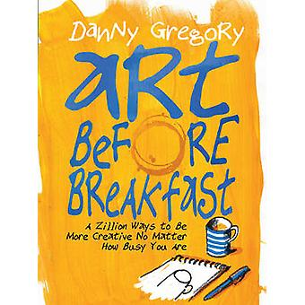 Art Before Breakfast - A Zillion Ways to be More Creative No Matter Ho