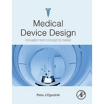 Medical Device Design Innovation from Concept to Market by Ogrodnik & Peter
