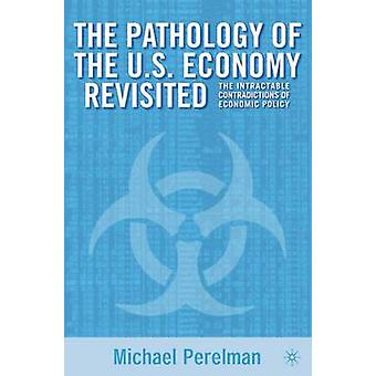 The Pathology of the U.S. Economy Revisited The Intractable Contradictions of Economic Policy by Perelman & Michael
