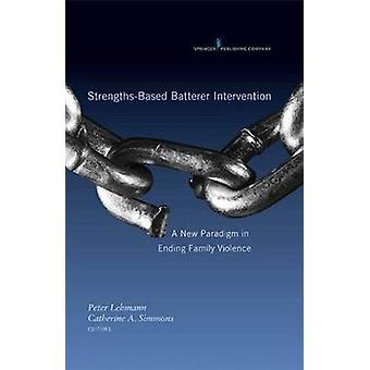 StrengthsBased Batterer Intervention A New Paradigm in Ending Family Violence by Lehmann & Peter