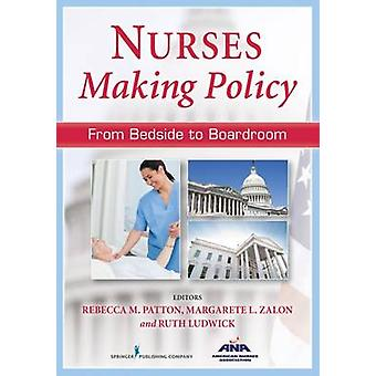 Nurses Making Policy From Bedside to Boardroom by Patton & Rebecca