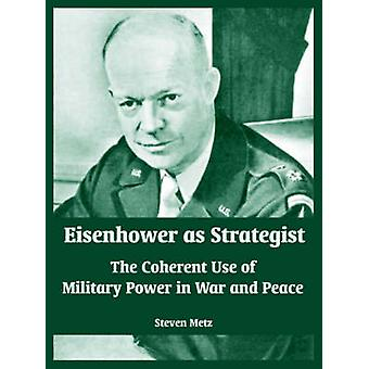 Eisenhower as Strategist The Coherent Use of Military Power in War and Peace by Metz & Steven