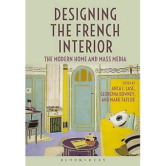 Designing the French Interior - The Modern Home and Mass Media by Anca