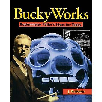 BuckyWorks - Buckminster Fuller's Ideas for Today by J. Baldwin - 9780