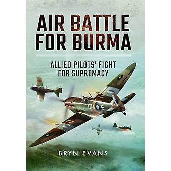 Air Battle for Burma - Allied Pilots' Fight for Supremacy by Bryn Evan