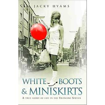 White Boots and Miniskirts - A True Story of Life in the Swinging Sixt