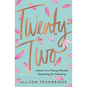 Twenty-Two - Letters to a Young Woman Searching for Meaning by Allison