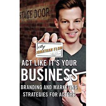 Act Like Its Your Business Branding and Marketing Strategies for Actors by Flom & Jonathan