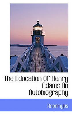 The Education Of Henry Adams An Autobiography by Anonmyus & .