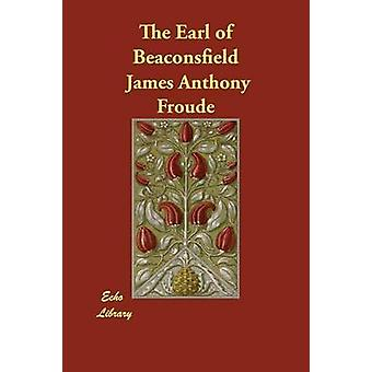 The Earl of Beaconsfield by Froude & James Anthony