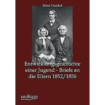 Entwicklungsgeschichte Einer Jugend  Briefe an Die Eltern 18521856 by Haeckel & Ernst