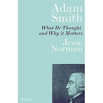 Adam Smith - What He Thought - and Why it Matters by Adam Smith - What