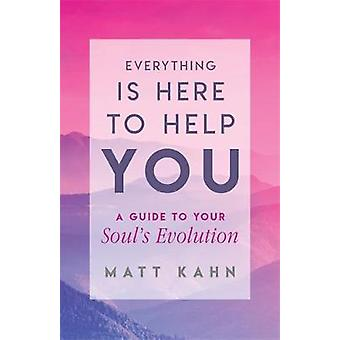 Everything Is Here to Help You - A Guide to Your Soul's Evolution by M