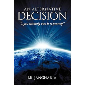 An Alternative Decision - You Certainly Owe It to Yourself. by I R Jan