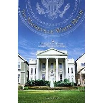 Naperville White House - How One Man's Fantasy Changed Government's Re