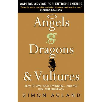 Angels Dragons and Vultures: How to Tame the Investors... and Not Lose Your Company (Paperback) by Acland Simon