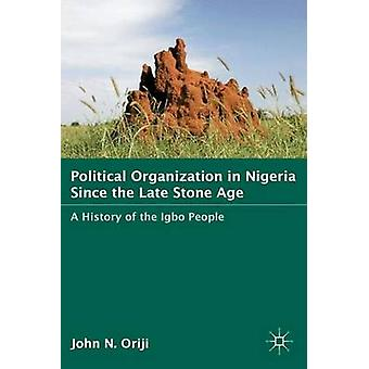 Political Organization in Nigeria since the Late Stone Age A History of the Igbo People by Oriji & John