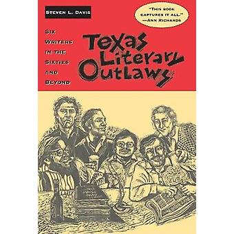 Texas Literary Outlaws - Six Writers in the Sixties and Beyond by Stev