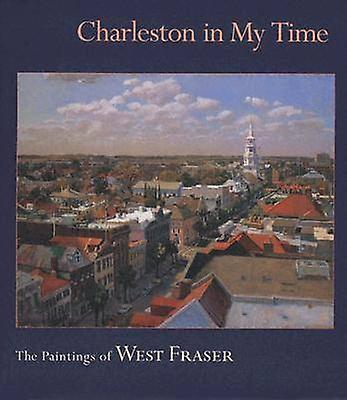 Charleston in My Time - The Paintings of West Fraser by West Fraser -