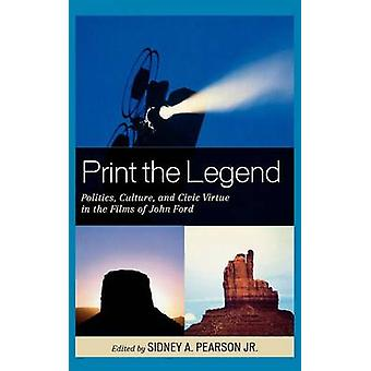 Print the Legend Politics Culture and Civic Virtue in the Films of John Ford by Pearson & Sidney