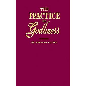 The Practice of Godliness by Kuyper & Abraham
